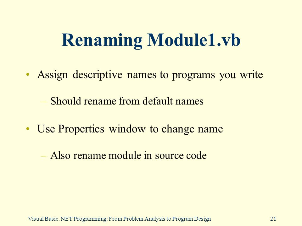 Visual Basic.NET Programming: From Problem Analysis to Program Design21 Renaming Module1.vb Assign descriptive names to programs you write –Should rename from default names Use Properties window to change name –Also rename module in source code