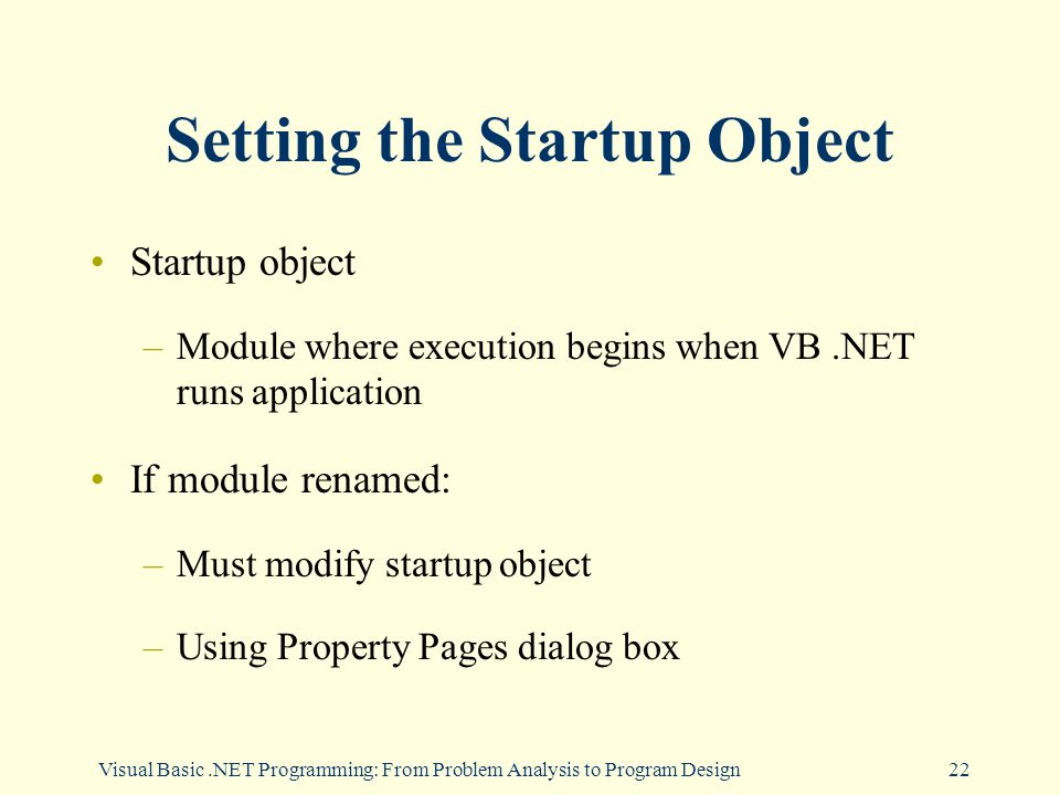 Visual Basic.NET Programming: From Problem Analysis to Program Design22 Setting the Startup Object Startup object –Module where execution begins when VB.NET runs application If module renamed: –Must modify startup object –Using Property Pages dialog box