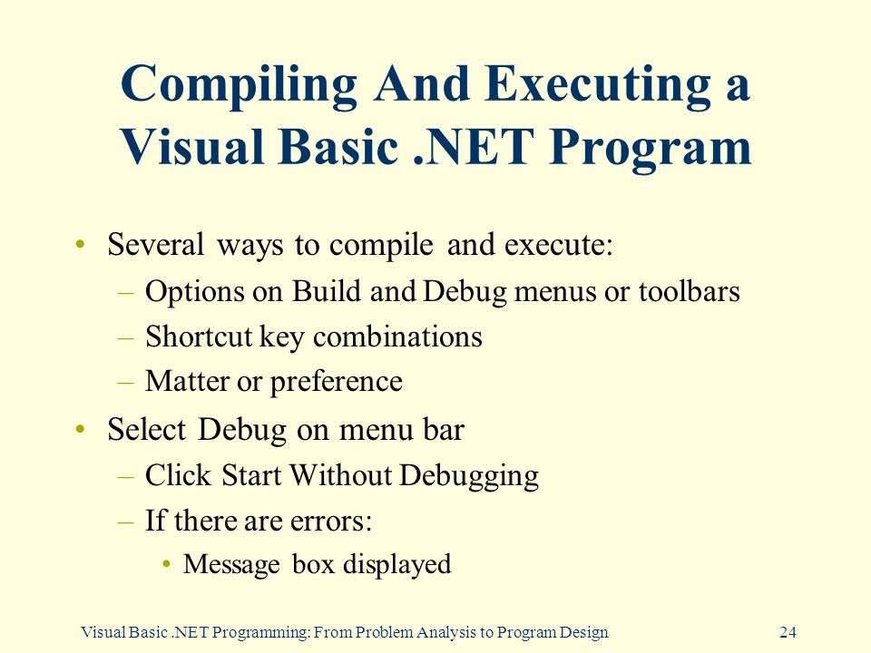 Visual Basic.NET Programming: From Problem Analysis to Program Design24 Compiling And Executing a Visual Basic.NET Program Several ways to compile and execute: –Options on Build and Debug menus or toolbars –Shortcut key combinations –Matter or preference Select Debug on menu bar –Click Start Without Debugging –If there are errors: Message box displayed