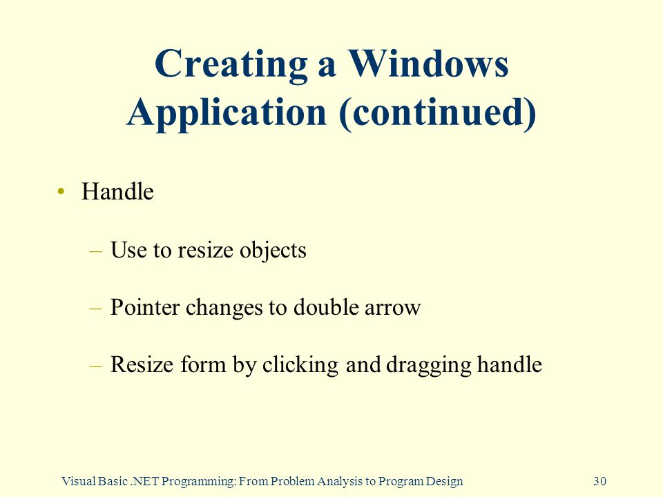 Visual Basic.NET Programming: From Problem Analysis to Program Design30 Creating a Windows Application (continued) Handle –Use to resize objects –Pointer changes to double arrow –Resize form by clicking and dragging handle