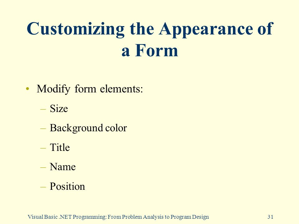Visual Basic.NET Programming: From Problem Analysis to Program Design31 Customizing the Appearance of a Form Modify form elements: –Size –Background color –Title –Name –Position