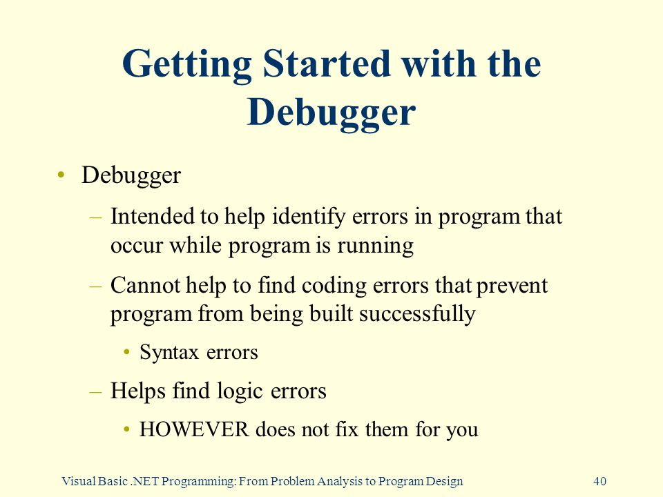 Visual Basic.NET Programming: From Problem Analysis to Program Design40 Getting Started with the Debugger Debugger –Intended to help identify errors in program that occur while program is running –Cannot help to find coding errors that prevent program from being built successfully Syntax errors –Helps find logic errors HOWEVER does not fix them for you
