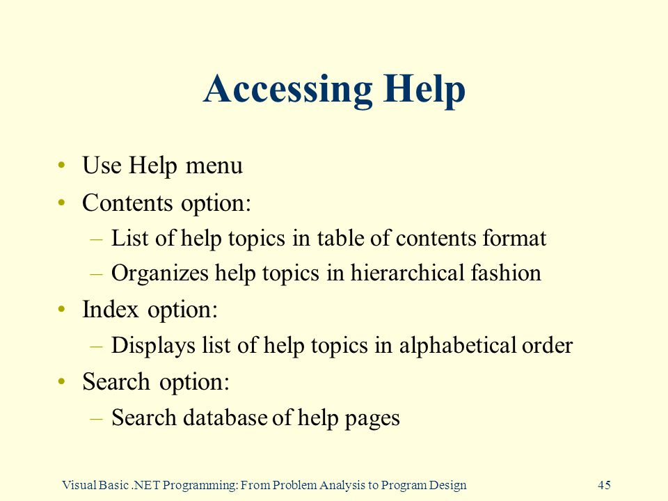 Visual Basic.NET Programming: From Problem Analysis to Program Design45 Accessing Help Use Help menu Contents option: –List of help topics in table of contents format –Organizes help topics in hierarchical fashion Index option: –Displays list of help topics in alphabetical order Search option: –Search database of help pages