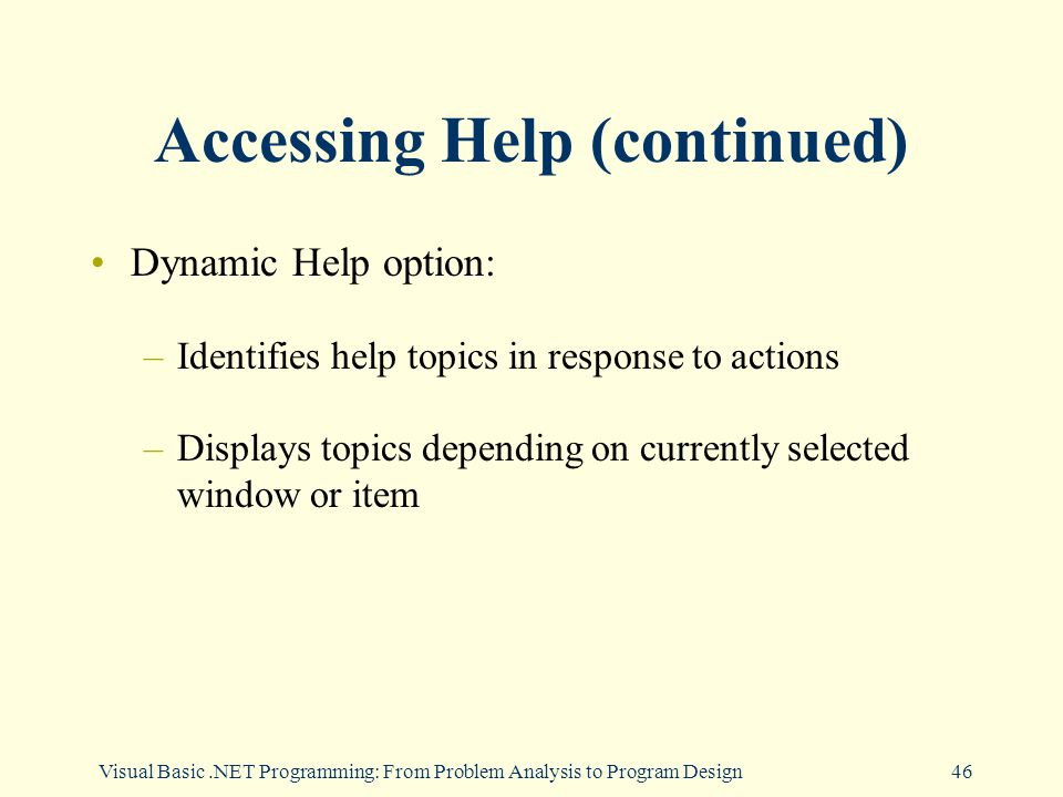 Visual Basic.NET Programming: From Problem Analysis to Program Design46 Accessing Help (continued) Dynamic Help option: –Identifies help topics in response to actions –Displays topics depending on currently selected window or item