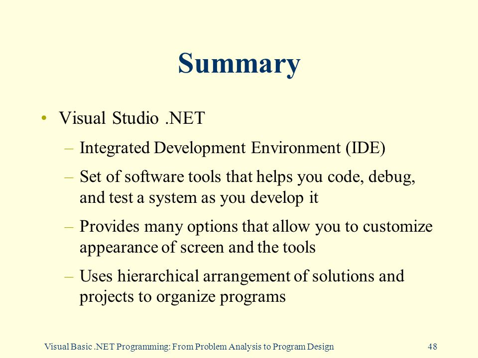 Visual Basic.NET Programming: From Problem Analysis to Program Design48 Summary Visual Studio.NET –Integrated Development Environment (IDE) –Set of software tools that helps you code, debug, and test a system as you develop it –Provides many options that allow you to customize appearance of screen and the tools –Uses hierarchical arrangement of solutions and projects to organize programs