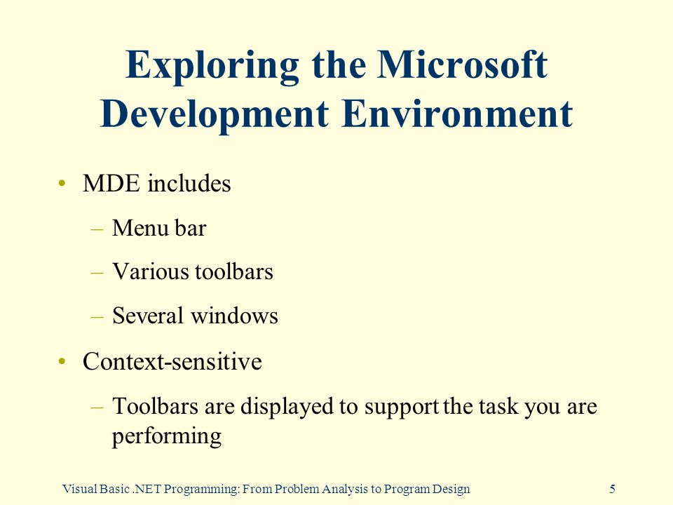 Visual Basic.NET Programming: From Problem Analysis to Program Design5 Exploring the Microsoft Development Environment MDE includes –Menu bar –Various toolbars –Several windows Context-sensitive –Toolbars are displayed to support the task you are performing