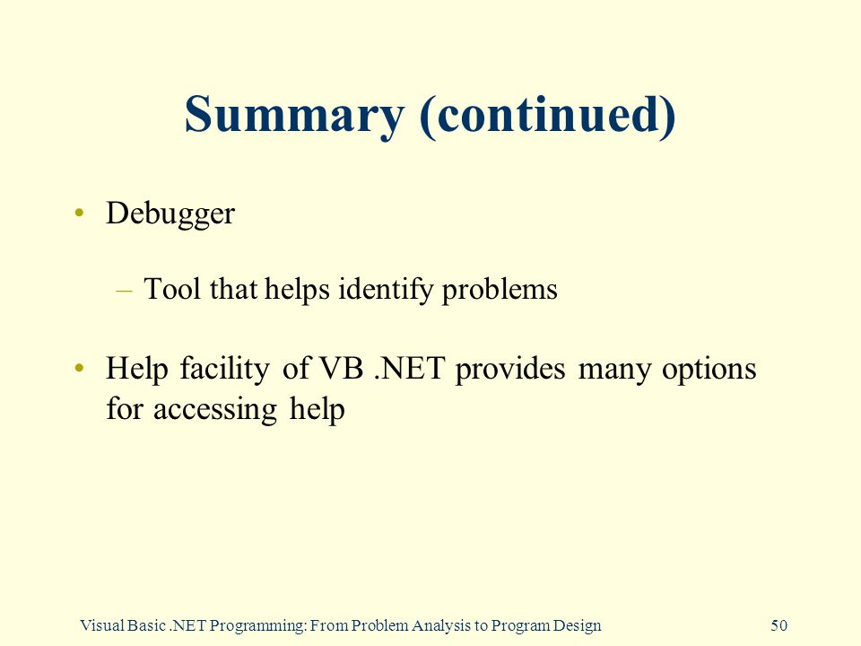 Visual Basic.NET Programming: From Problem Analysis to Program Design50 Summary (continued) Debugger –Tool that helps identify problems Help facility of VB.NET provides many options for accessing help