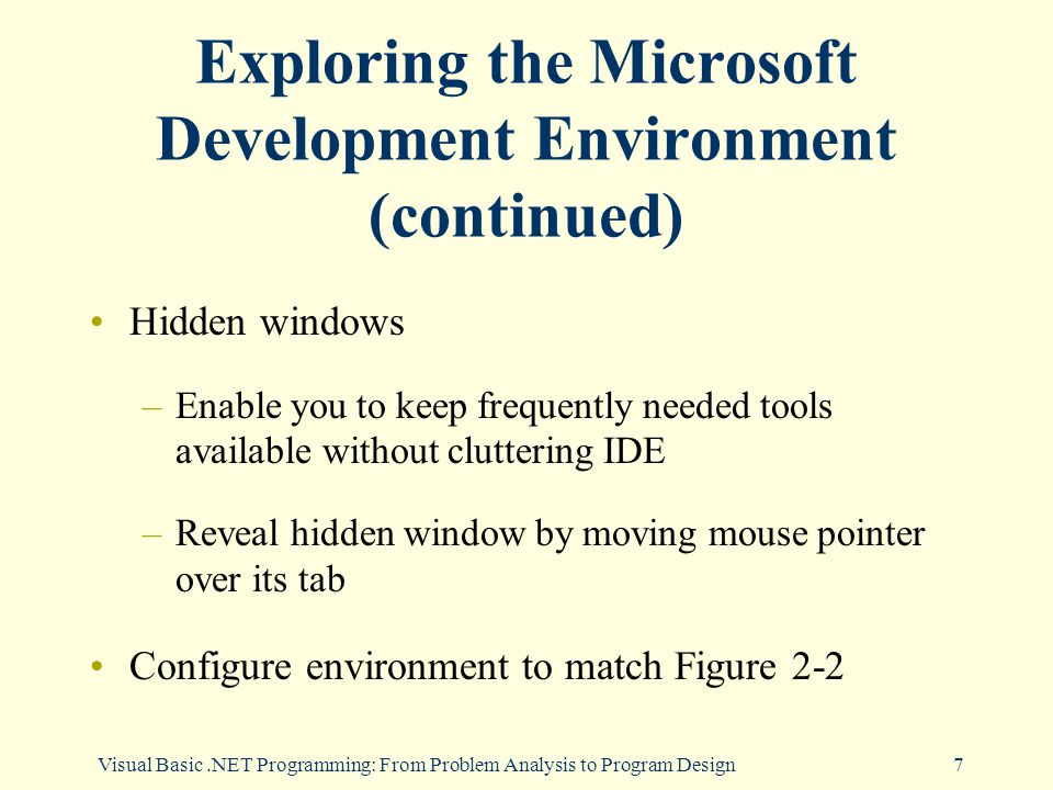 7 Exploring the Microsoft Development Environment (continued) Hidden windows –Enable you to keep frequently needed tools available without cluttering IDE –Reveal hidden window by moving mouse pointer over its tab Configure environment to match Figure 2-2