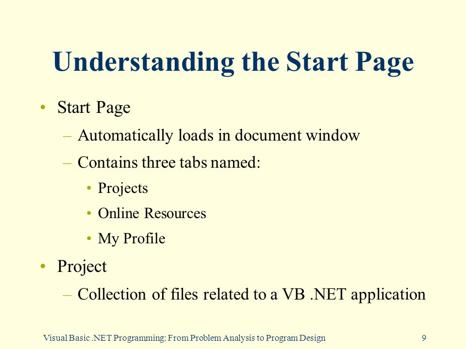 9 Understanding the Start Page Start Page –Automatically loads in document window –Contains three tabs named: Projects Online Resources My Profile Project –Collection of files related to a VB.NET application