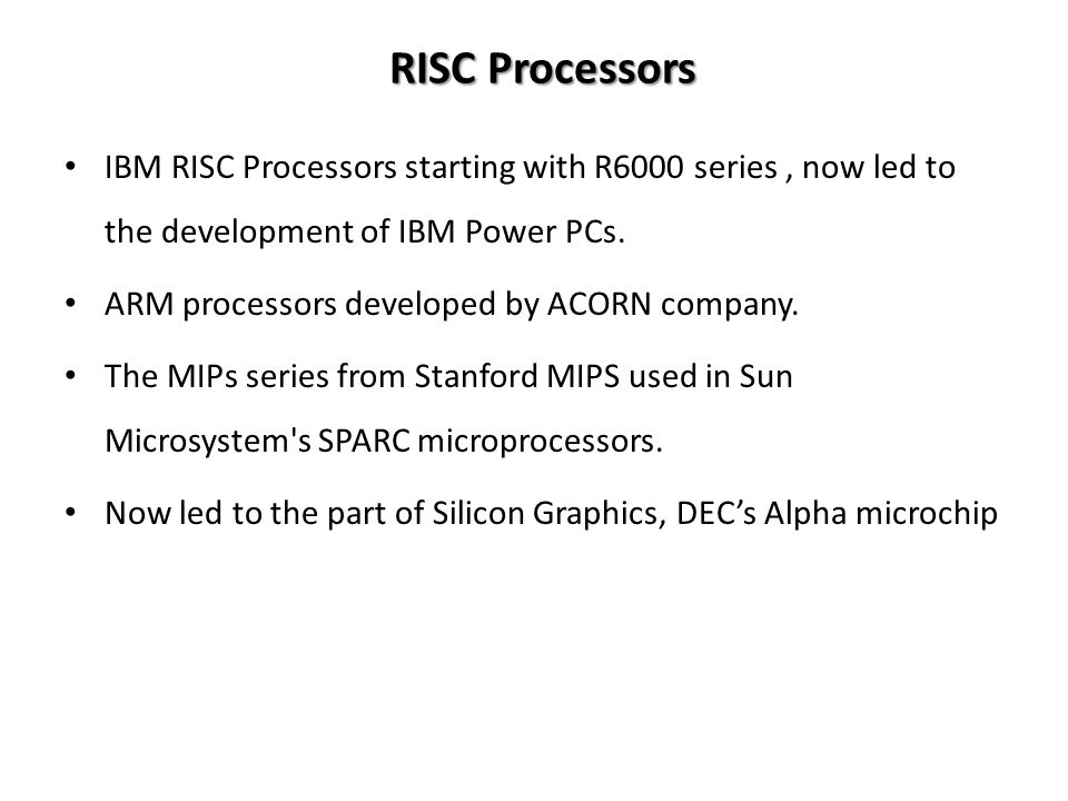 RISC Processors IBM RISC Processors starting with R6000 series, now led to the development of IBM Power PCs.
