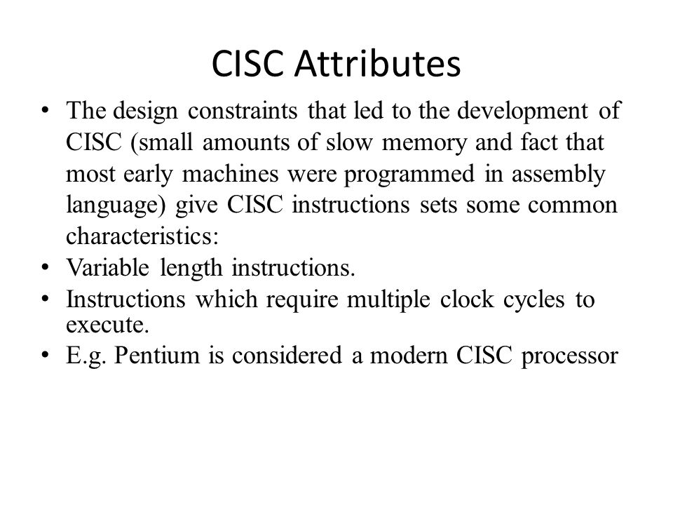 CISC Attributes The design constraints that led to the development of CISC (small amounts of slow memory and fact that most early machines were programmed in assembly language) give CISC instructions sets some common characteristics: Variable length instructions.