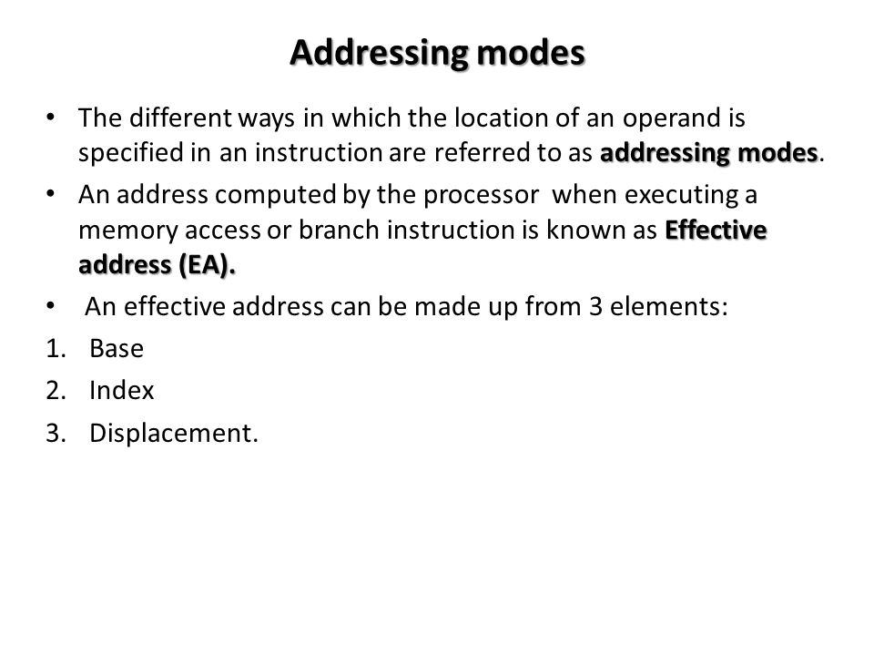 Addressing modes addressing modes The different ways in which the location of an operand is specified in an instruction are referred to as addressing modes.