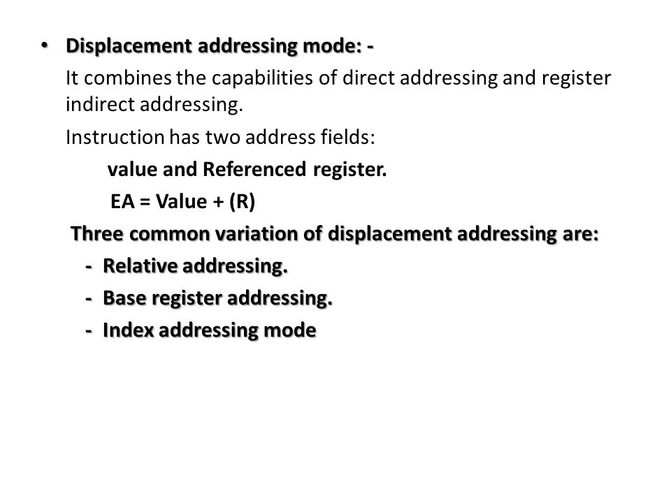 Displacement addressing mode: - Displacement addressing mode: - It combines the capabilities of direct addressing and register indirect addressing.