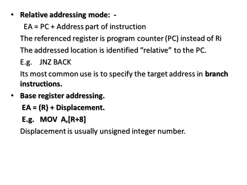 Relative addressing mode: - Relative addressing mode: - EA = PC + Address part of instruction EA = PC + Address part of instruction The referenced register is program counter (PC) instead of Ri The referenced register is program counter (PC) instead of Ri The addressed location is identified relative to the PC.