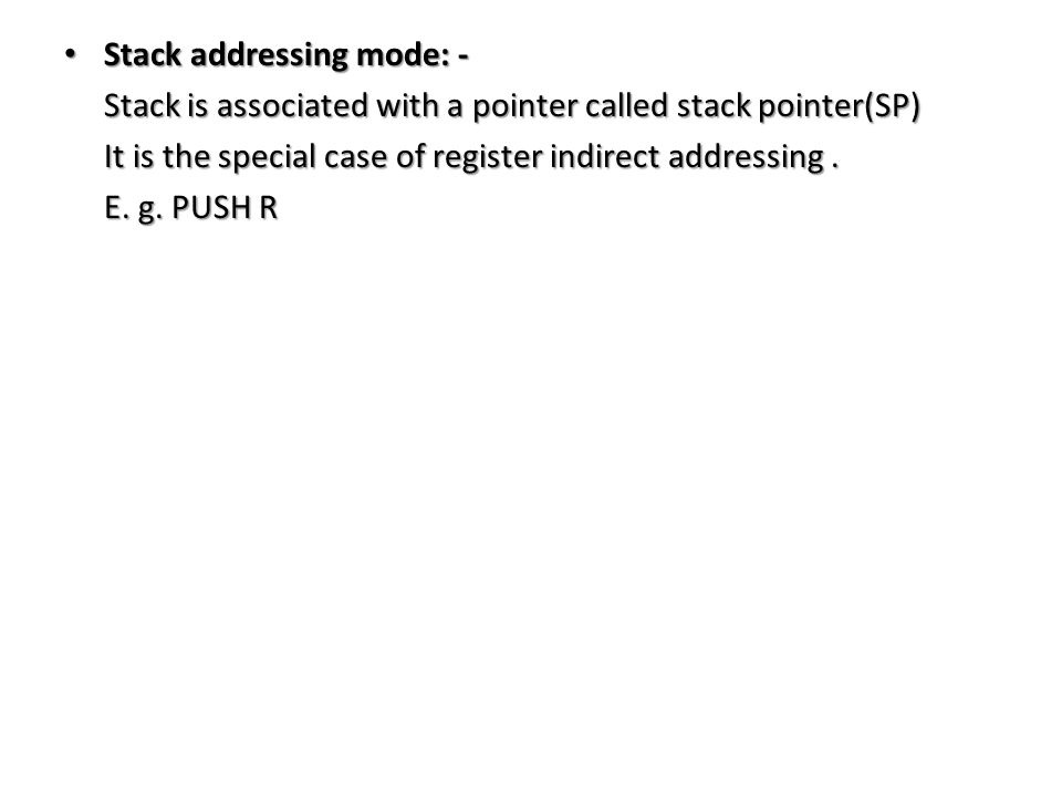 Stack addressing mode: - Stack addressing mode: - Stack is associated with a pointer called stack pointer(SP) Stack is associated with a pointer called stack pointer(SP) It is the special case of register indirect addressing.