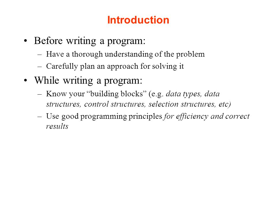 Introduction Before writing a program: –Have a thorough understanding of the problem –Carefully plan an approach for solving it While writing a program: –Know your building blocks (e.g.