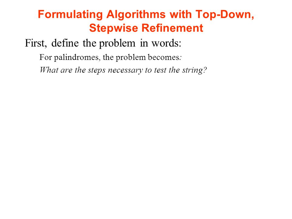 Formulating Algorithms with Top-Down, Stepwise Refinement First, define the problem in words: For palindromes, the problem becomes: What are the steps necessary to test the string
