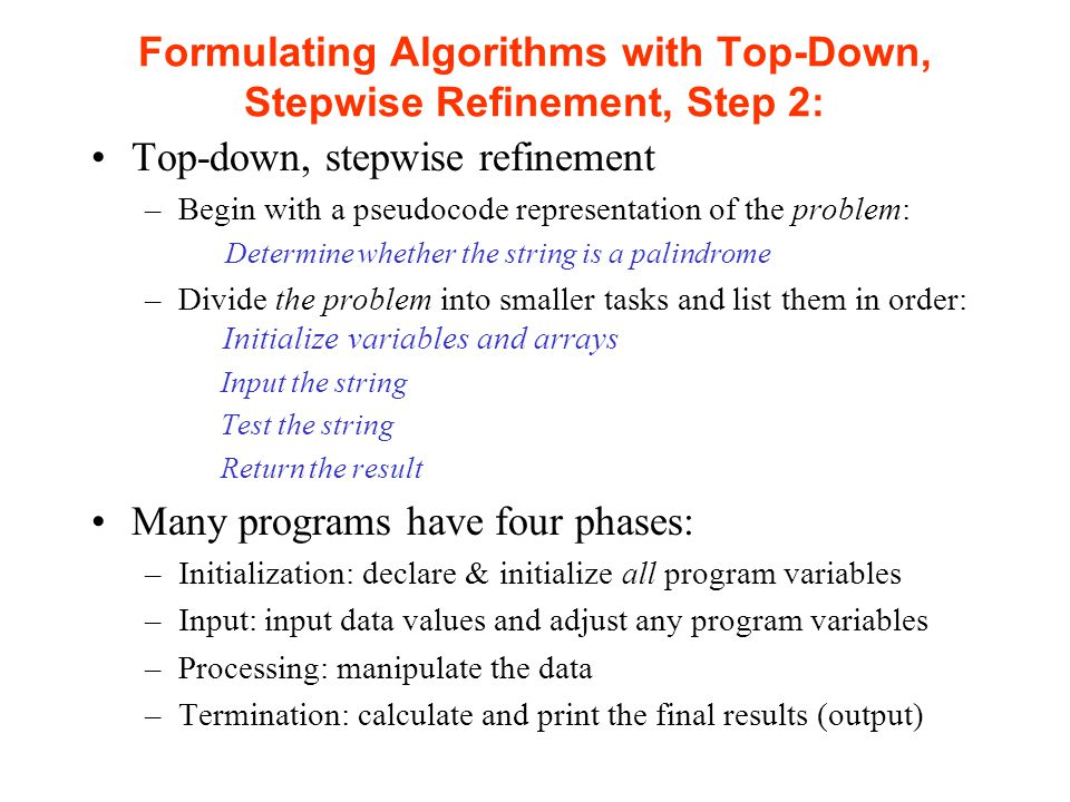 Formulating Algorithms with Top-Down, Stepwise Refinement, Step 2: Top-down, stepwise refinement –Begin with a pseudocode representation of the problem: Determine whether the string is a palindrome –Divide the problem into smaller tasks and list them in order: Initialize variables and arrays Input the string Test the string Return the result Many programs have four phases: –Initialization: declare & initialize all program variables –Input: input data values and adjust any program variables –Processing: manipulate the data –Termination: calculate and print the final results (output)