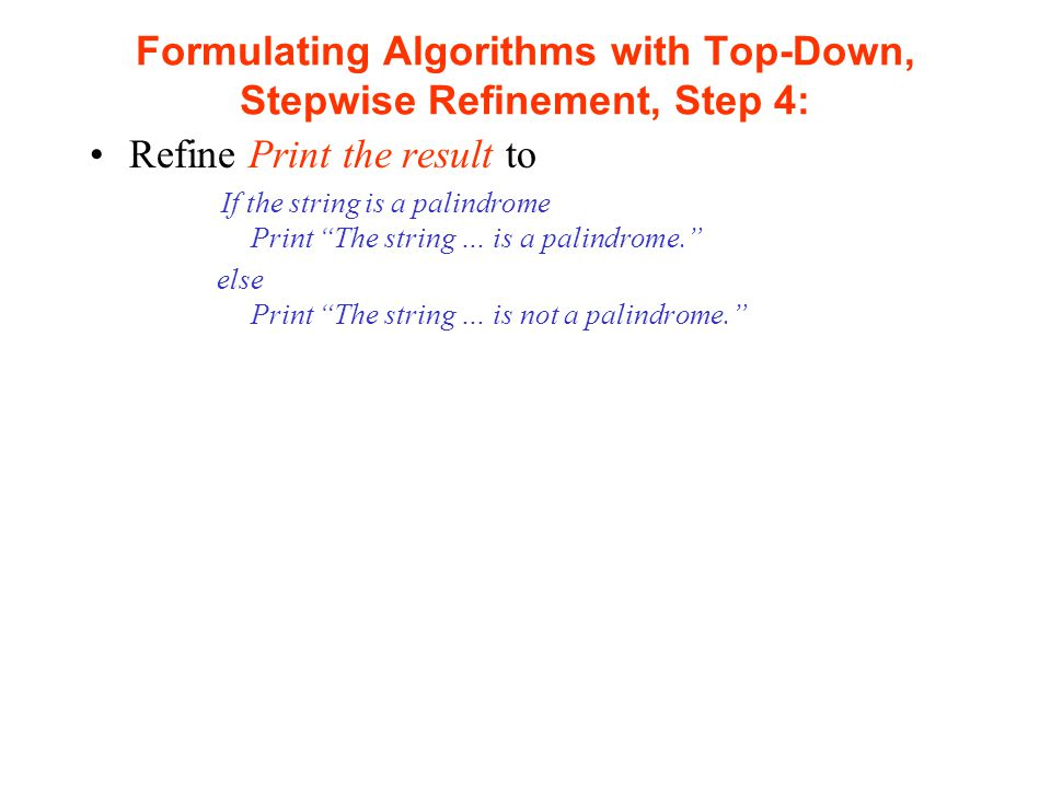 Formulating Algorithms with Top-Down, Stepwise Refinement, Step 4: Refine Print the result to If the string is a palindrome Print The string … is a palindrome. else Print The string … is not a palindrome.