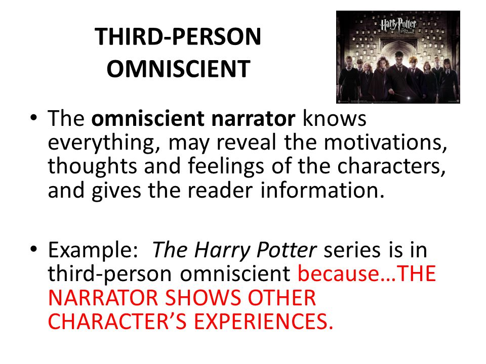 THIRD-PERSON OMNISCIENT The omniscient narrator knows everything, may reveal the motivations, thoughts and feelings of the characters, and gives the reader information.