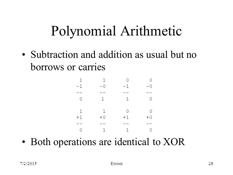 7/2/2015Errors28 Polynomial Arithmetic Subtraction and addition as usual but no borrows or carries Both operations are identical to XOR