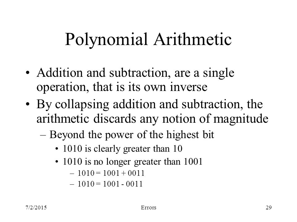 7/2/2015Errors29 Polynomial Arithmetic Addition and subtraction, are a single operation, that is its own inverse By collapsing addition and subtraction, the arithmetic discards any notion of magnitude –Beyond the power of the highest bit 1010 is clearly greater than is no longer greater than 1001 –1010 = –1010 =