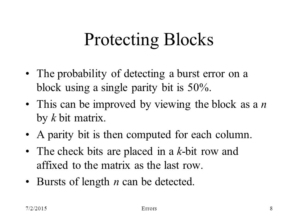 7/2/2015Errors8 Protecting Blocks The probability of detecting a burst error on a block using a single parity bit is 50%.