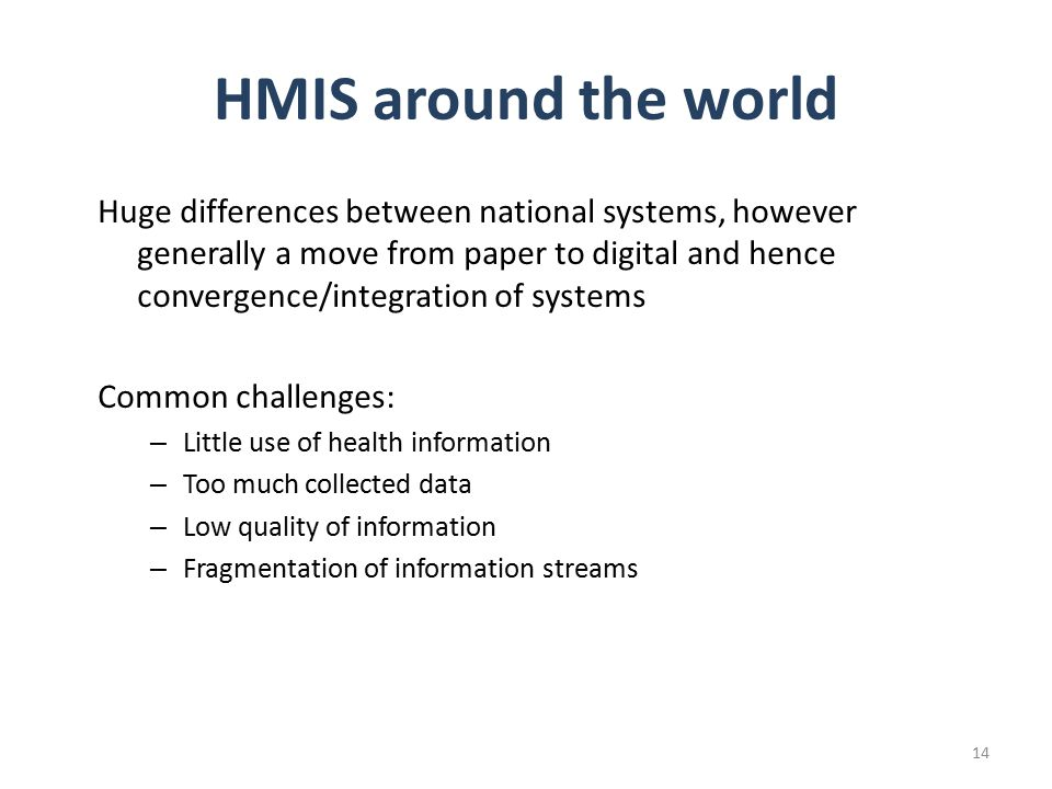 HMIS around the world Huge differences between national systems, however generally a move from paper to digital and hence convergence/integration of systems Common challenges: – Little use of health information – Too much collected data – Low quality of information – Fragmentation of information streams 14