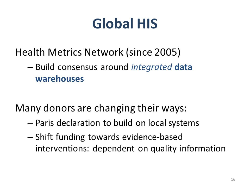 Global HIS Health Metrics Network (since 2005) – Build consensus around integrated data warehouses Many donors are changing their ways: – Paris declaration to build on local systems – Shift funding towards evidence-based interventions: dependent on quality information 16