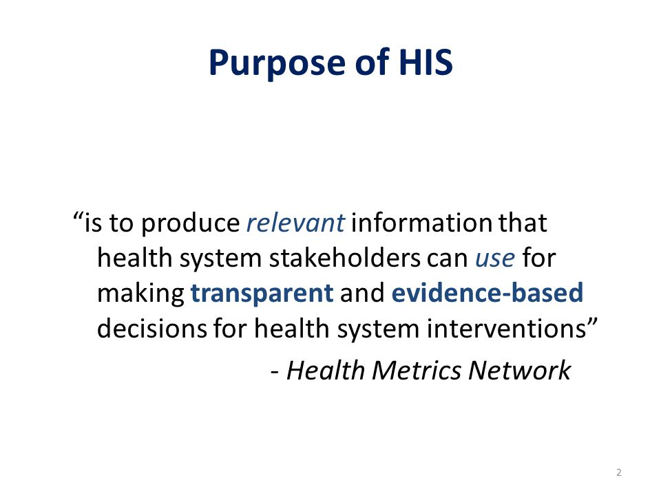 Purpose of HIS is to produce relevant information that health system stakeholders can use for making transparent and evidence-based decisions for health system interventions - Health Metrics Network 2