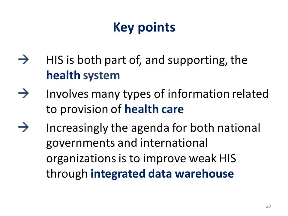 Key points  HIS is both part of, and supporting, the health system  Involves many types of information related to provision of health care  Increasingly the agenda for both national governments and international organizations is to improve weak HIS through integrated data warehouse 20