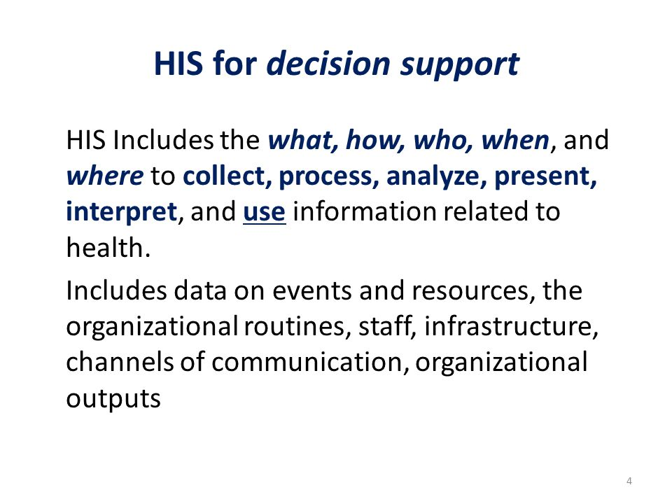 HIS for decision support HIS Includes the what, how, who, when, and where to collect, process, analyze, present, interpret, and use information related to health.