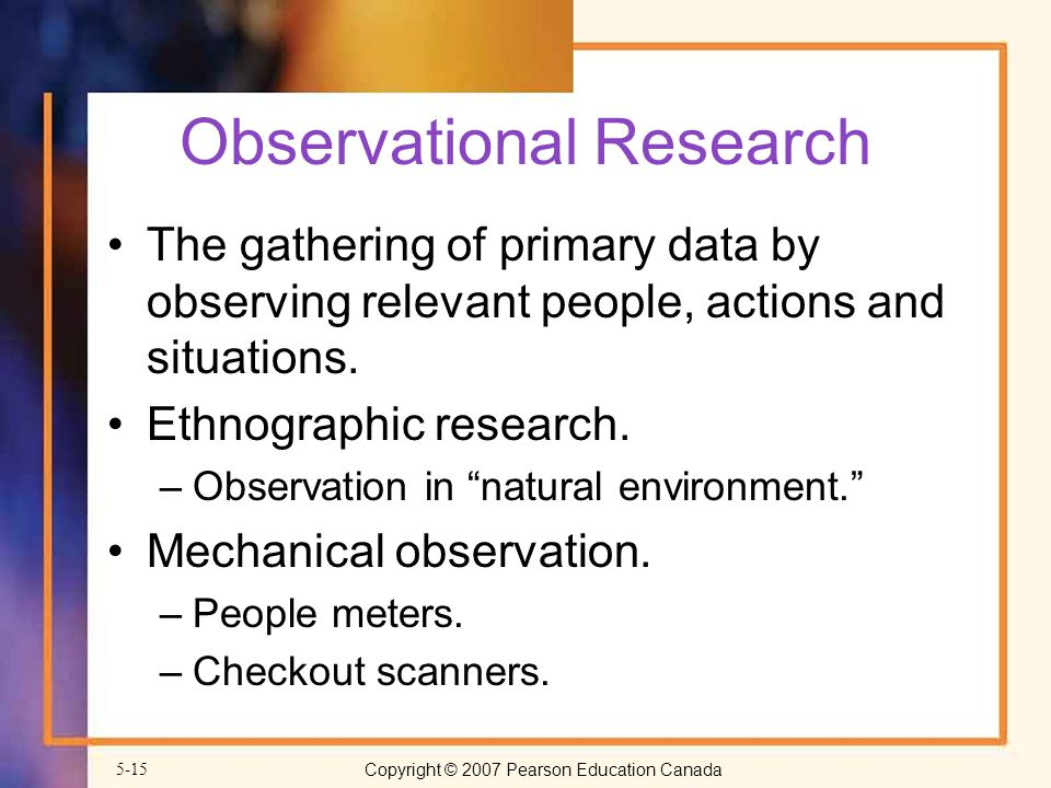 Copyright © 2007 Pearson Education Canada5-15 Observational Research The gathering of primary data by observing relevant people, actions and situations.