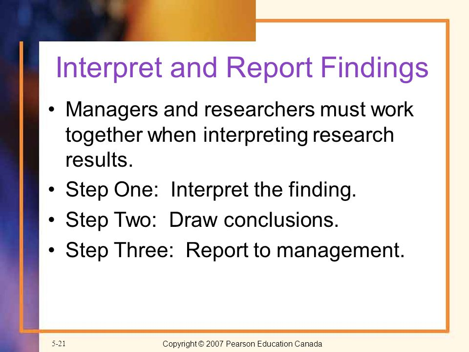 Copyright © 2007 Pearson Education Canada5-21 Interpret and Report Findings Managers and researchers must work together when interpreting research results.