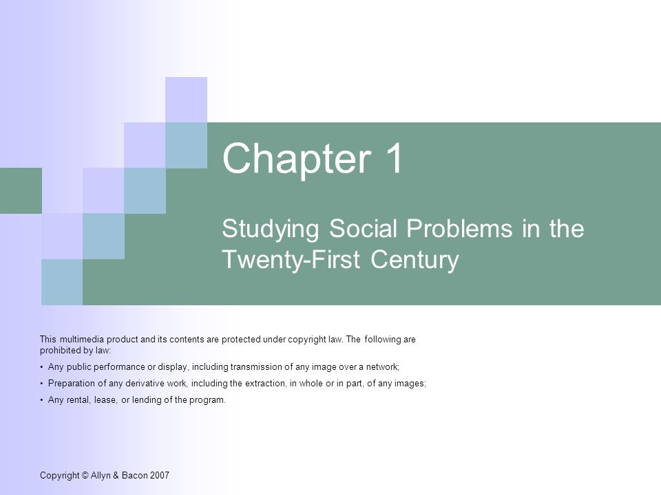 Copyright © Allyn & Bacon 2007 Chapter 1 Studying Social Problems in the Twenty-First Century This multimedia product and its contents are protected under copyright law.