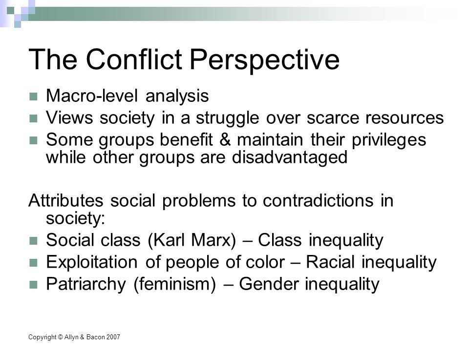 Copyright © Allyn & Bacon 2007 The Conflict Perspective Macro-level analysis Views society in a struggle over scarce resources Some groups benefit & maintain their privileges while other groups are disadvantaged Attributes social problems to contradictions in society: Social class (Karl Marx) – Class inequality Exploitation of people of color – Racial inequality Patriarchy (feminism) – Gender inequality