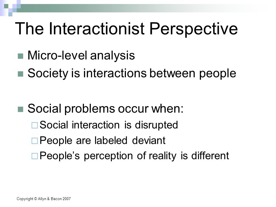 Copyright © Allyn & Bacon 2007 The Interactionist Perspective Micro-level analysis Society is interactions between people Social problems occur when:  Social interaction is disrupted  People are labeled deviant  People's perception of reality is different