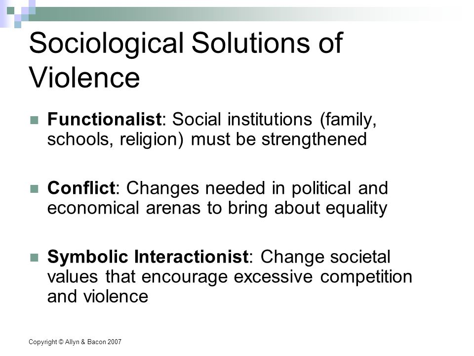 Copyright © Allyn & Bacon 2007 Sociological Solutions of Violence Functionalist: Social institutions (family, schools, religion) must be strengthened Conflict: Changes needed in political and economical arenas to bring about equality Symbolic Interactionist: Change societal values that encourage excessive competition and violence