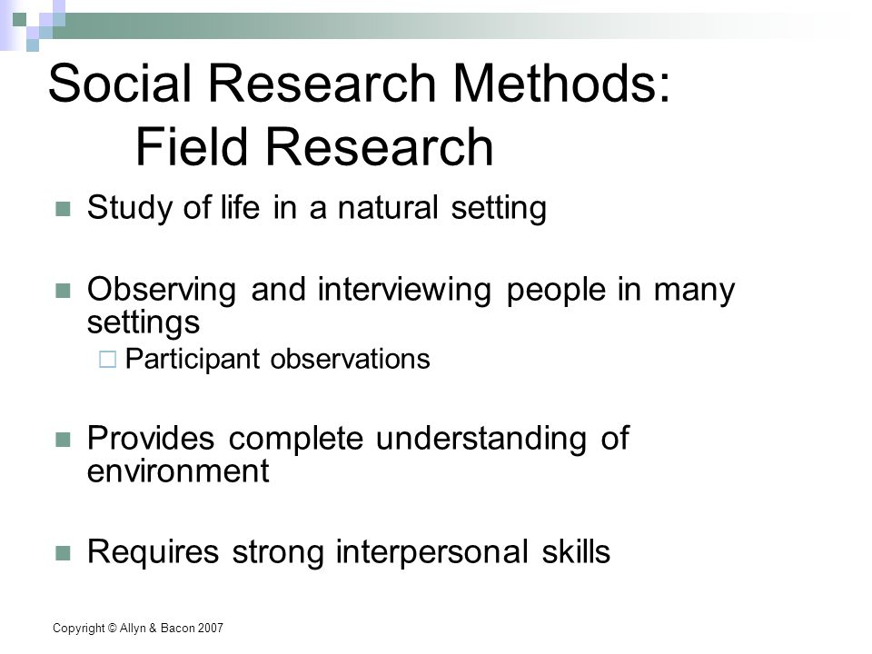 Copyright © Allyn & Bacon 2007 Social Research Methods: Field Research Study of life in a natural setting Observing and interviewing people in many settings  Participant observations Provides complete understanding of environment Requires strong interpersonal skills