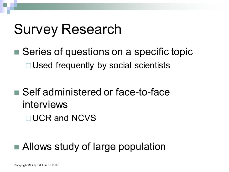 Copyright © Allyn & Bacon 2007 Survey Research Series of questions on a specific topic  Used frequently by social scientists Self administered or face-to-face interviews  UCR and NCVS Allows study of large population