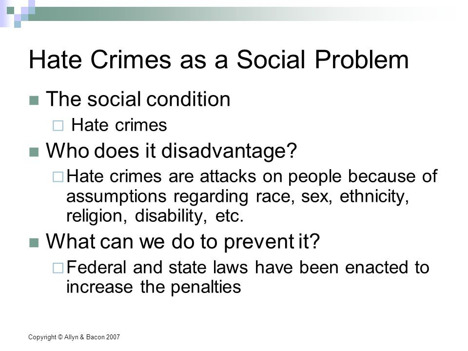 Copyright © Allyn & Bacon 2007 Hate Crimes as a Social Problem The social condition  Hate crimes Who does it disadvantage.