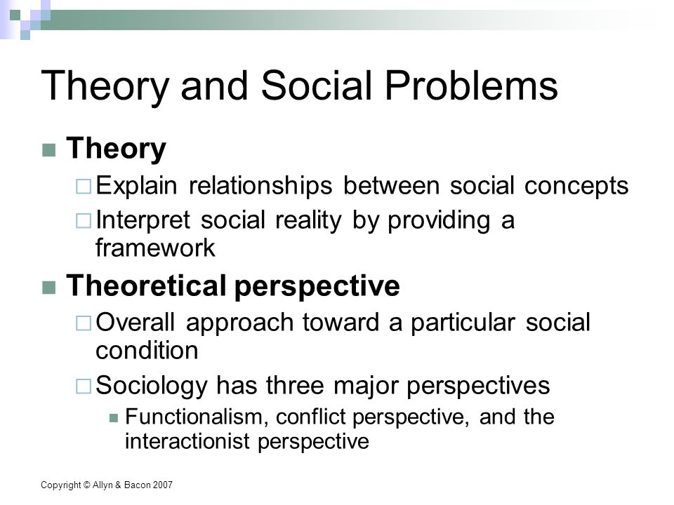 Copyright © Allyn & Bacon 2007 Theory and Social Problems Theory  Explain relationships between social concepts  Interpret social reality by providing a framework Theoretical perspective  Overall approach toward a particular social condition  Sociology has three major perspectives Functionalism, conflict perspective, and the interactionist perspective