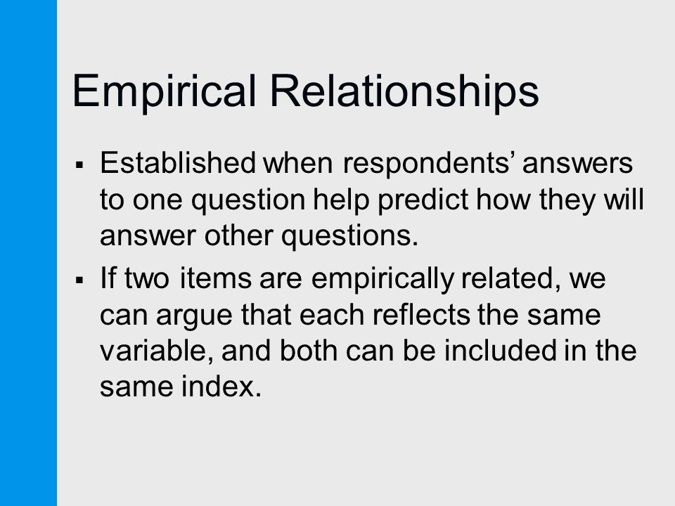 Empirical Relationships  Established when respondents' answers to one question help predict how they will answer other questions.