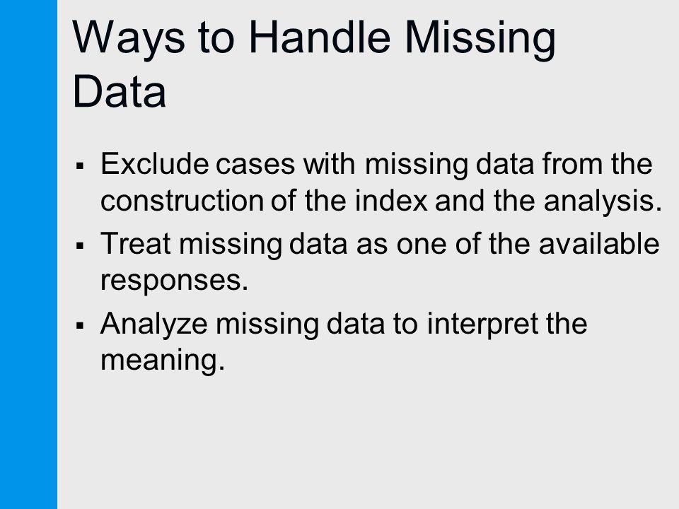 Ways to Handle Missing Data  Exclude cases with missing data from the construction of the index and the analysis.