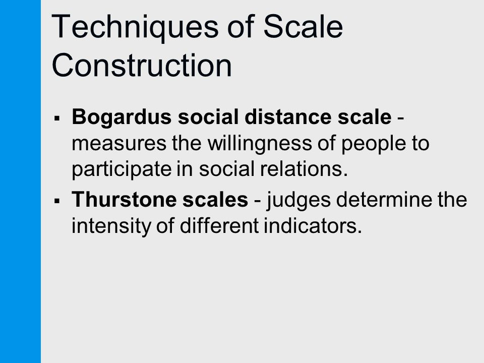 Techniques of Scale Construction  Bogardus social distance scale - measures the willingness of people to participate in social relations.