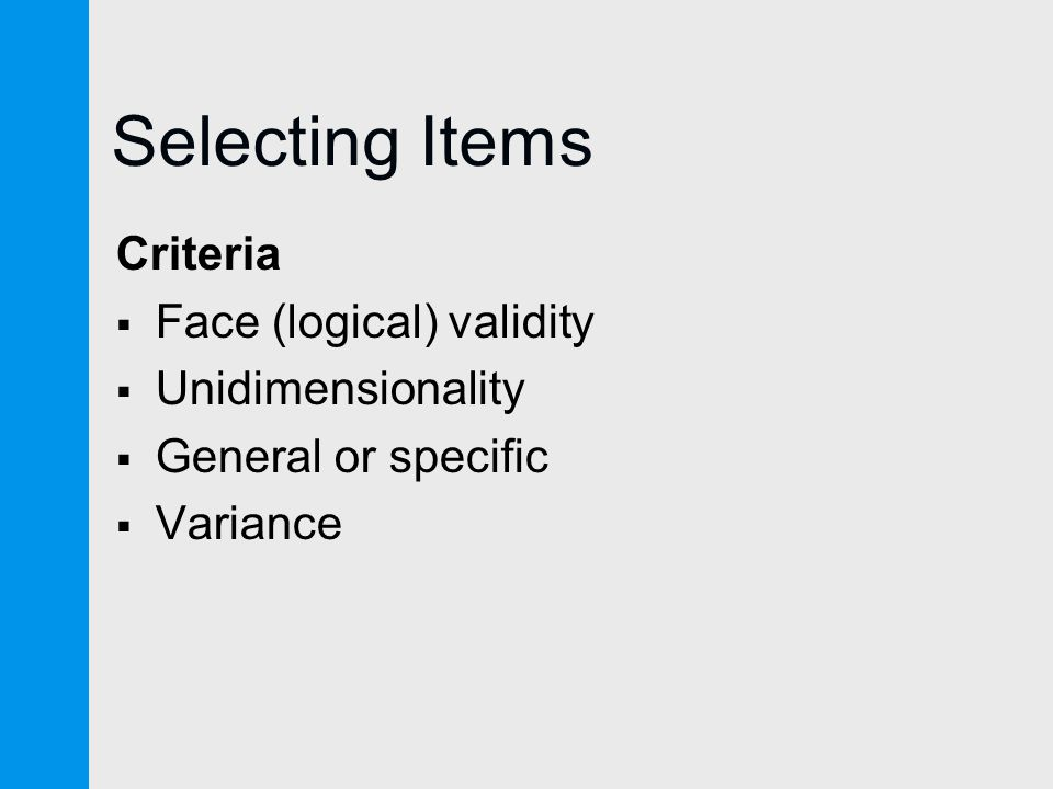 Selecting Items Criteria  Face (logical) validity  Unidimensionality  General or specific  Variance
