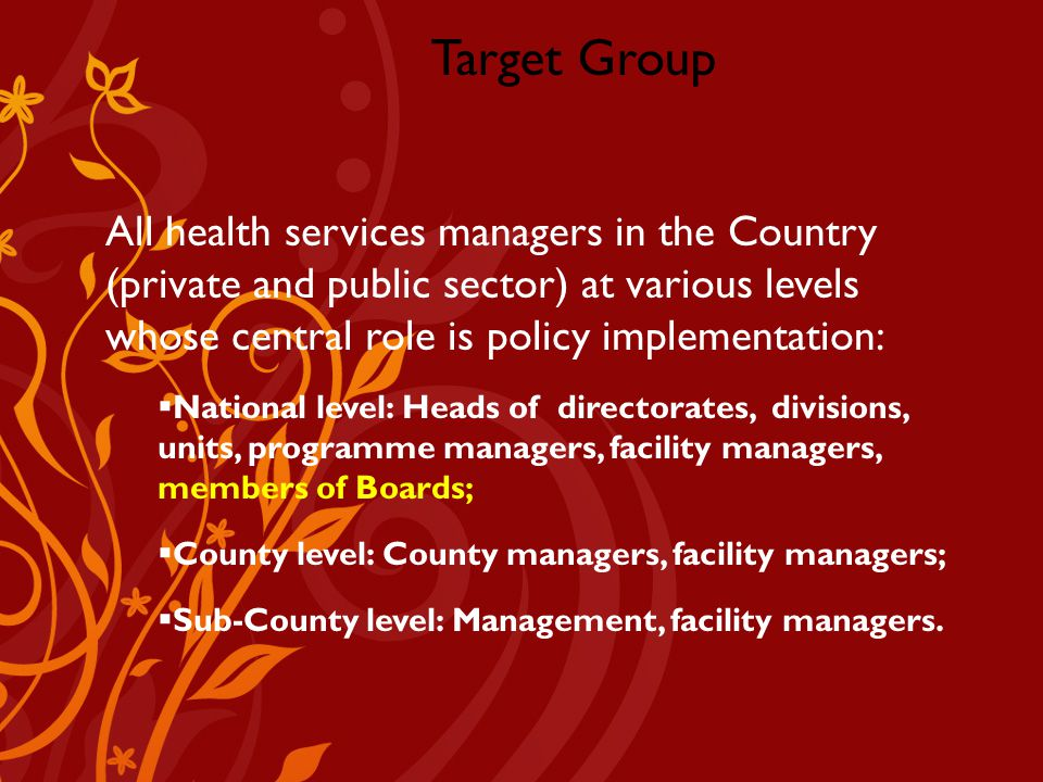 Company Logo Target Group All health services managers in the Country (private and public sector) at various levels whose central role is policy implementation:  National level: Heads of directorates, divisions, units, programme managers, facility managers, members of Boards;  County level: County managers, facility managers;  Sub-County level: Management, facility managers.