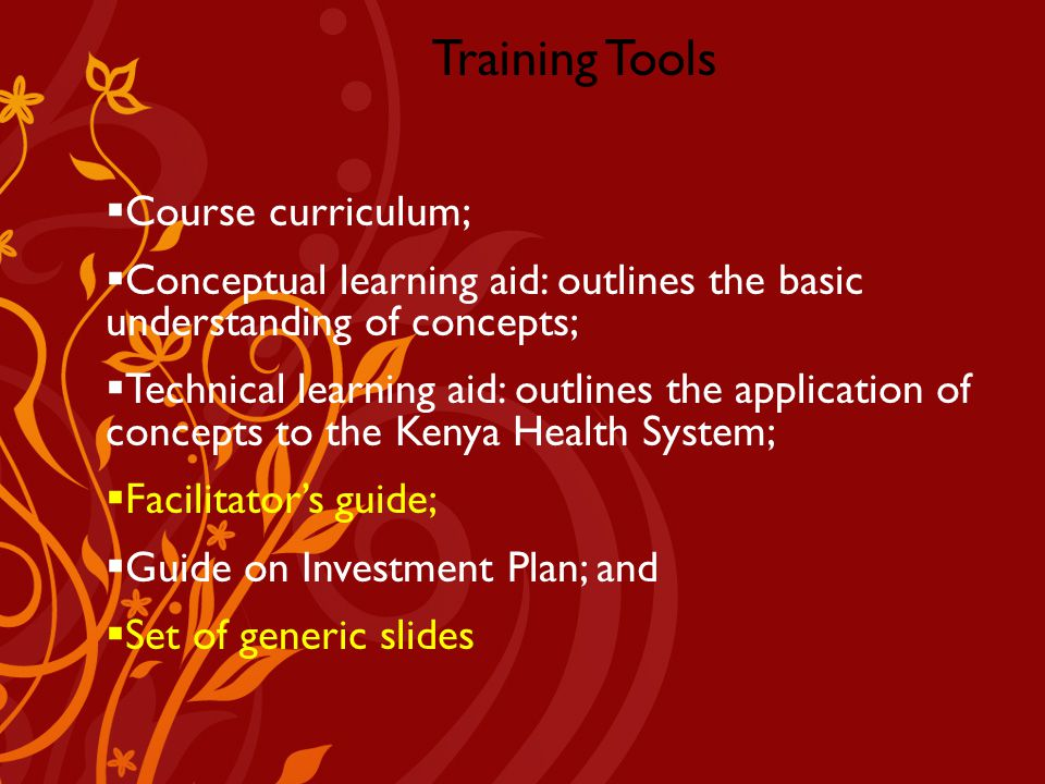 Training Tools  Course curriculum;  Conceptual learning aid: outlines the basic understanding of concepts;  Technical learning aid: outlines the application of concepts to the Kenya Health System;  Facilitator's guide;  Guide on Investment Plan; and  Set of generic slides