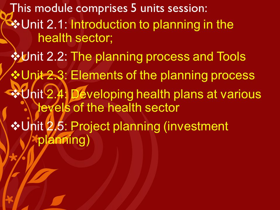Module I: Units Understanding foundations of the health system in Kenya This module comprises 5 units session:  Unit 2.1: Introduction to planning in the health sector;  Unit 2.2: The planning process and Tools  Unit 2.3: Elements of the planning process  Unit 2.4: Developing health plans at various levels of the health sector  Unit 2.5: Project planning (investment planning)