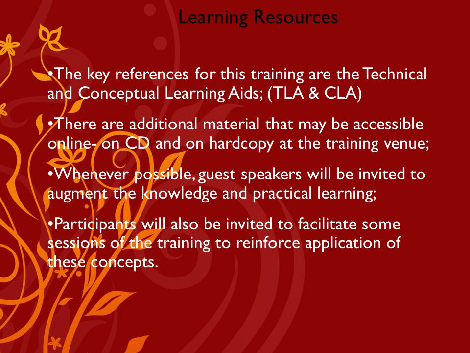 Learning Resources The key references for this training are the Technical and Conceptual Learning Aids; (TLA & CLA) There are additional material that may be accessible online- on CD and on hardcopy at the training venue; Whenever possible, guest speakers will be invited to augment the knowledge and practical learning; Participants will also be invited to facilitate some sessions of the training to reinforce application of these concepts.